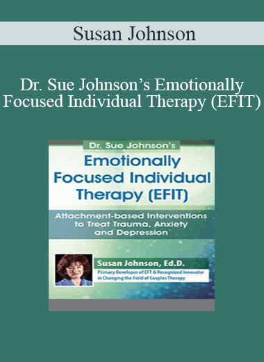 Susan Johnson - Dr. Sue Johnson's Emotionally Focused Individual Therapy (EFIT): Attachment-based Interventions to Treat Trauma
