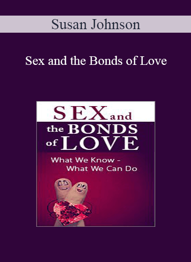 Susan Johnson - Sex and the Bonds of Love: What We Know - What We Can Do